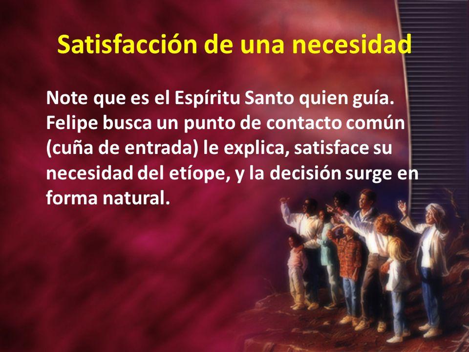 Satisfacción de una necesidad Note que es el Espíritu Santo quien guía. Felipe busca un punto de contacto común (cuña de entrada) le explica, satisfac