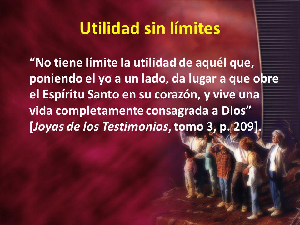 Utilidad sin límites No tiene límite la utilidad de aquél que, poniendo el yo a un lado, da lugar a que obre el Espíritu Santo en su corazón, y vive u