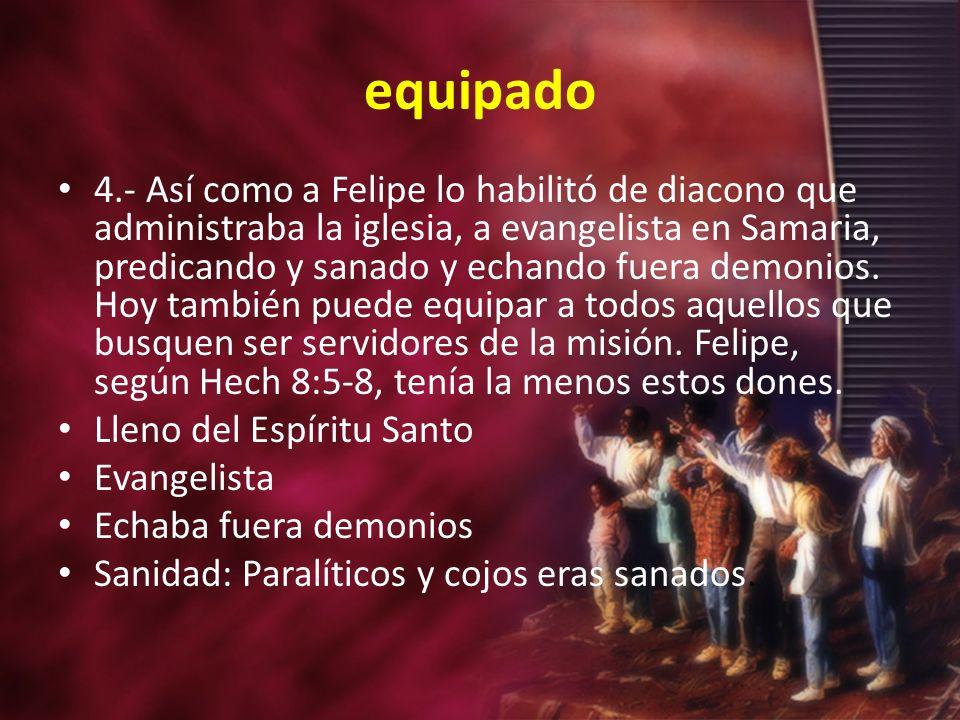 equipado 4.- Así como a Felipe lo habilitó de diacono que administraba la iglesia, a evangelista en Samaria, predicando y sanado y echando fuera demonios.