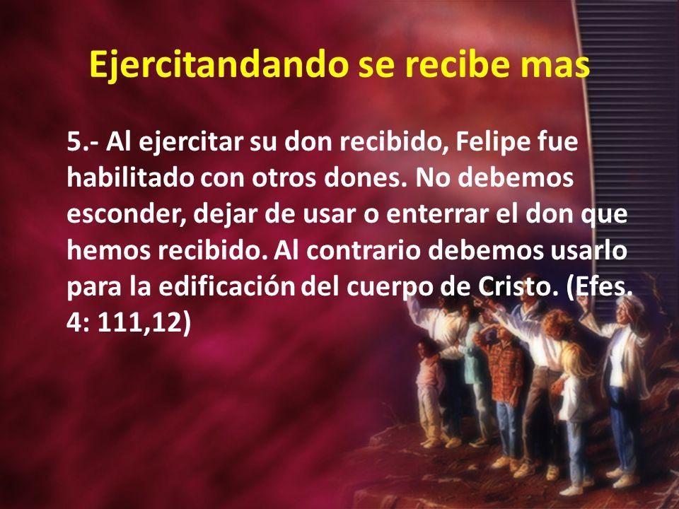 Ejercitandando se recibe mas 5.- Al ejercitar su don recibido, Felipe fue habilitado con otros dones.