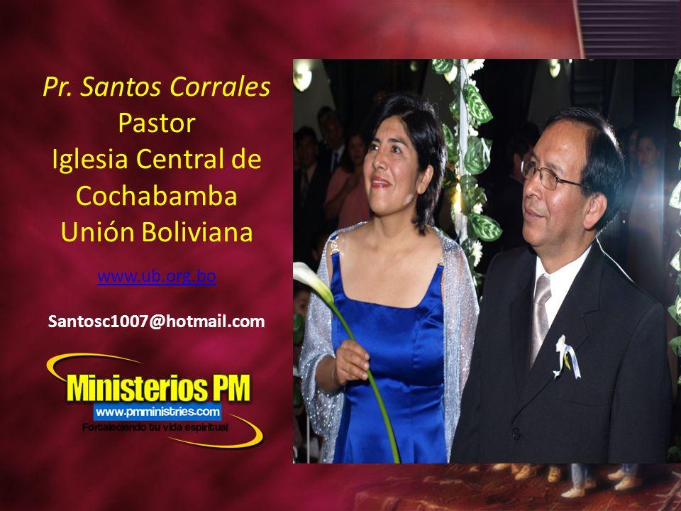 Pr. Santos Corrales Pastor Iglesia Central de Cochabamba Unión Boliviana www.ub.org.bo Santosc1007@hotmail.com