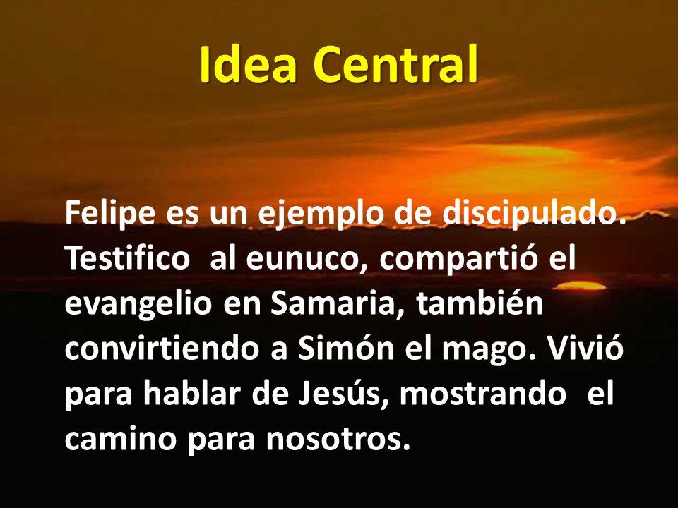 Idea Central Felipe es un ejemplo de discipulado. Testifico al eunuco, compartió el evangelio en Samaria, también convirtiendo a Simón el mago. Vivió