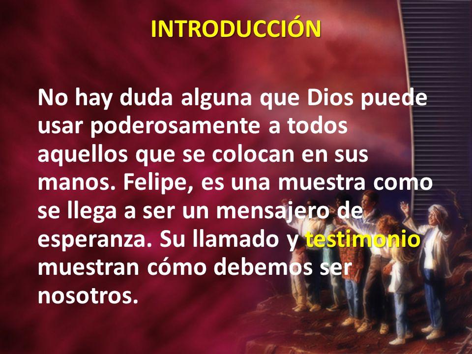 INTRODUCCIÓN testimonio No hay duda alguna que Dios puede usar poderosamente a todos aquellos que se colocan en sus manos. Felipe, es una muestra como