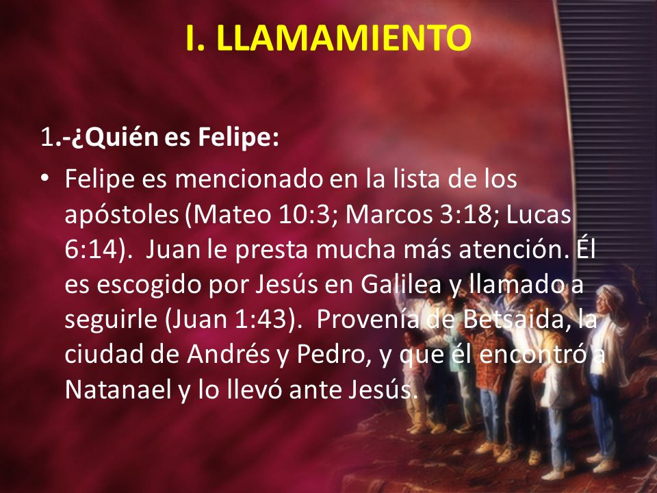 I. LLAMAMIENTO 1.-¿Quién es Felipe: Felipe es mencionado en la lista de los apóstoles (Mateo 10:3; Marcos 3:18; Lucas 6:14). Juan le presta mucha más