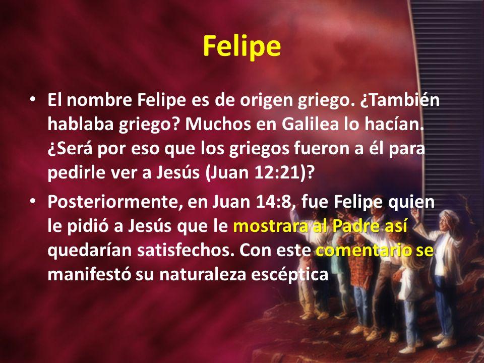 Felipe El nombre Felipe es de origen griego. ¿También hablaba griego? Muchos en Galilea lo hacían. ¿Será por eso que los griegos fueron a él para pedi