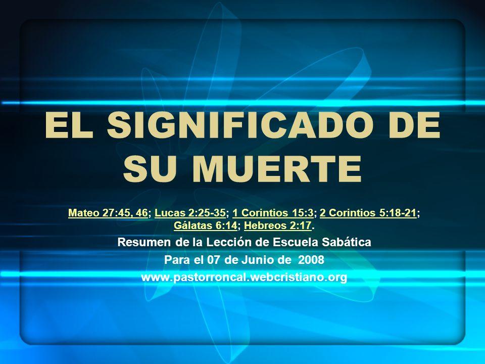 EL SIGNIFICADO DE SU MUERTE Mateo 27:45, 46Mateo 27:45, 46; Lucas 2:25-35; 1 Corintios 15:3; 2 Corintios 5:18-21; Gálatas 6:14; Hebreos 2:17.Lucas 2:2