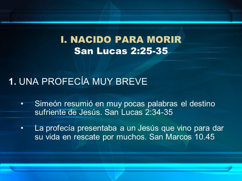 I. NACIDO PARA MORIR San Lucas 2:25-35 1. UNA PROFECÍA MUY BREVE Simeón resumió en muy pocas palabras el destino sufriente de Jesús. San Lucas 2:34-35