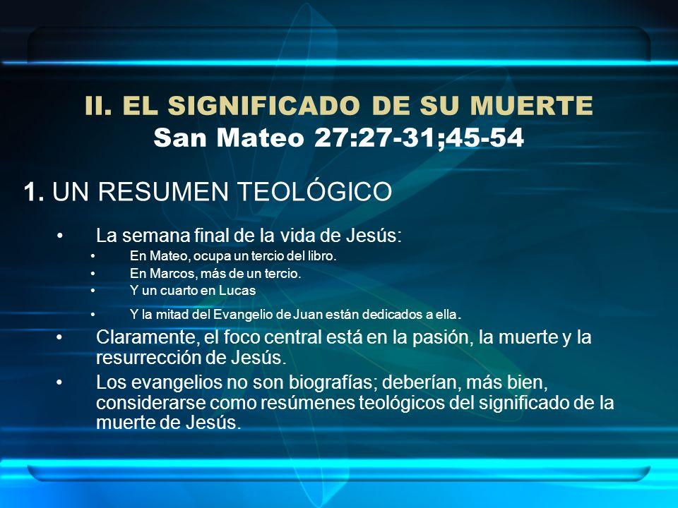 II. EL SIGNIFICADO DE SU MUERTE San Mateo 27:27-31;45-54 1. UN RESUMEN TEOLÓGICO La semana final de la vida de Jesús: En Mateo, ocupa un tercio del li