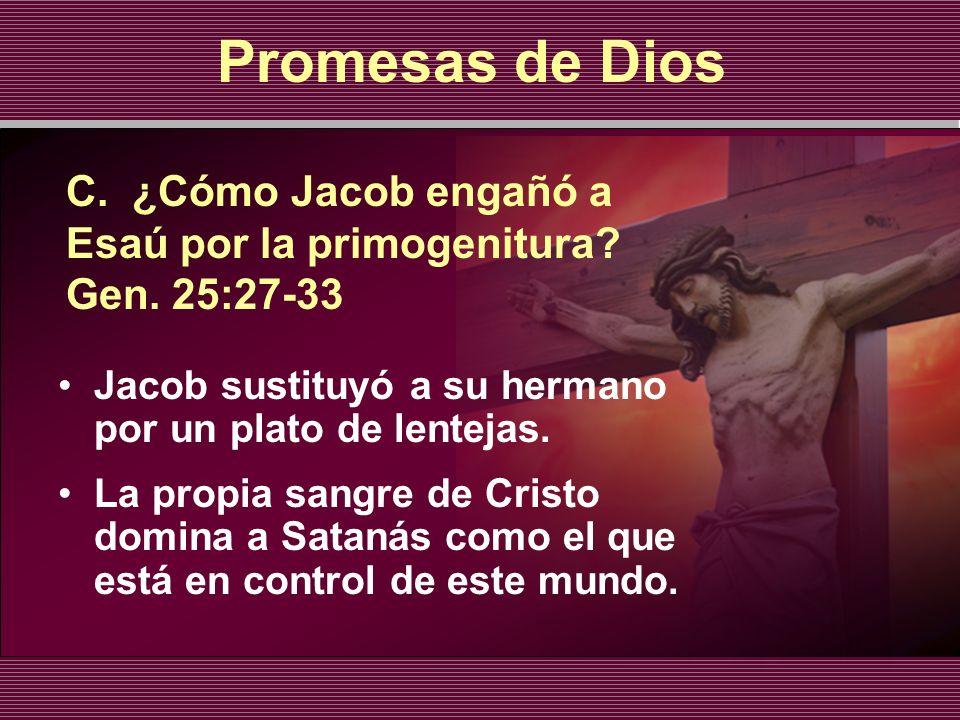 C. ¿Cómo Jacob engañó a Esaú por la primogenitura? Gen. 25:27-33 Jacob sustituyó a su hermano por un plato de lentejas. La propia sangre de Cristo dom