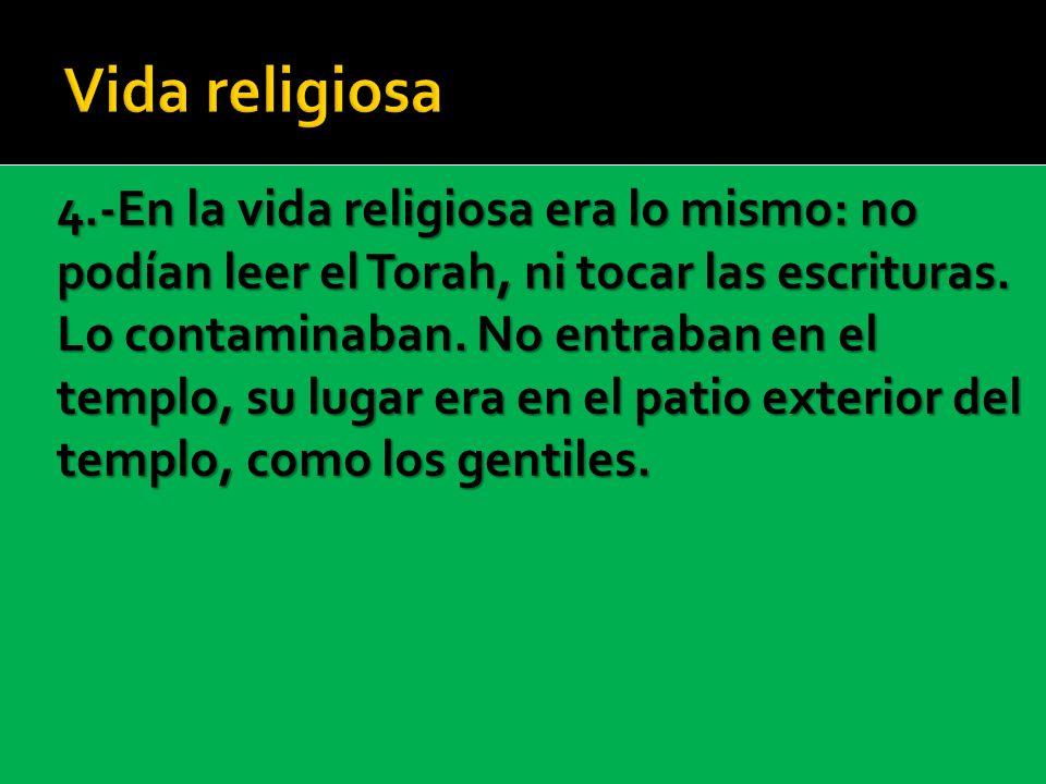 4.-En la vida religiosa era lo mismo: no podían leer el Torah, ni tocar las escrituras. Lo contaminaban. No entraban en el templo, su lugar era en el