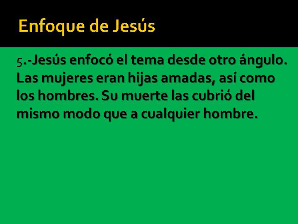.-Jesús enfocó el tema desde otro ángulo. Las mujeres eran hijas amadas, así como los hombres. Su muerte las cubrió del mismo modo que a cualquier hom