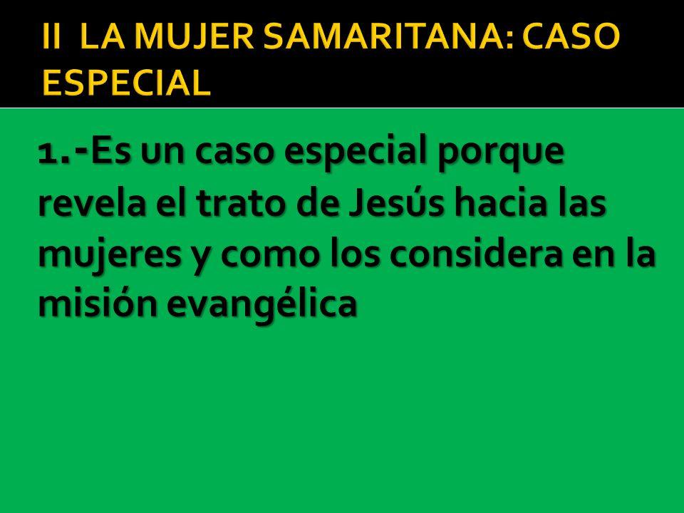 1.- Es un caso especial porque revela el trato de Jesús hacia las mujeres y como los considera en la misión evangélica