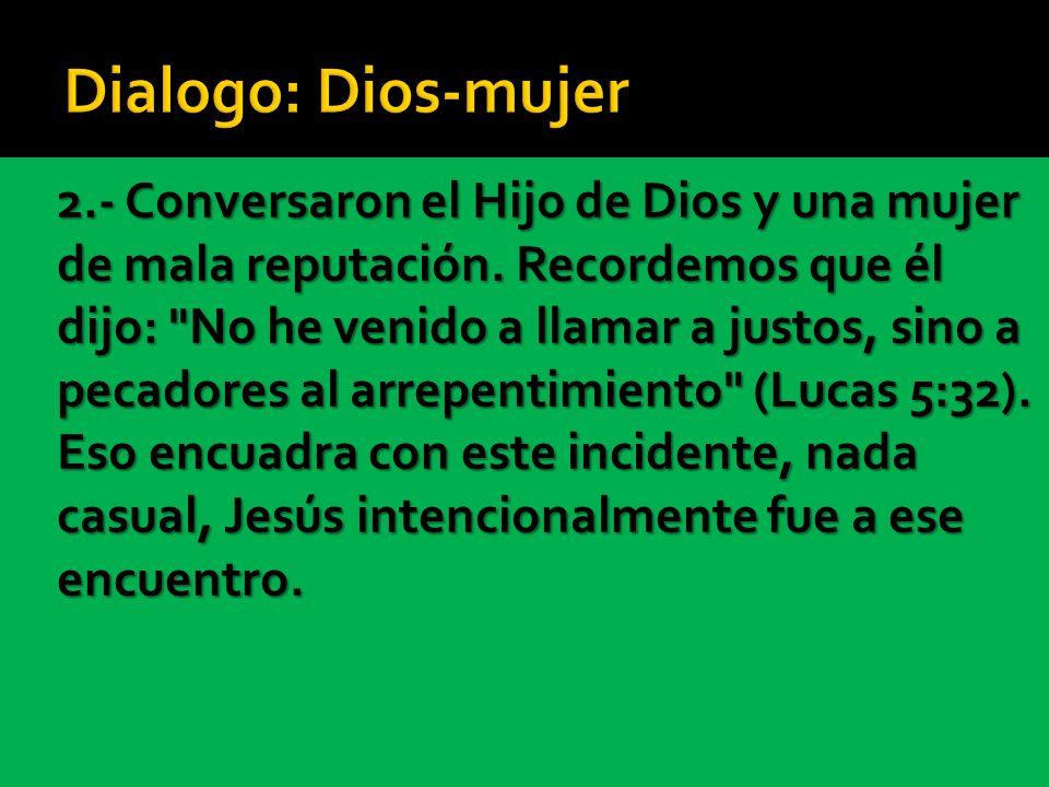 2.- Conversaron el Hijo de Dios y una mujer de mala reputación. Recordemos que él dijo: