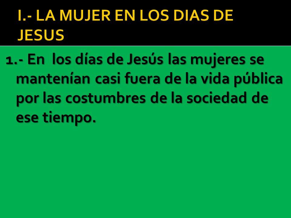 1.- En los días de Jesús las mujeres se mantenían casi fuera de la vida pública por las costumbres de la sociedad de ese tiempo.