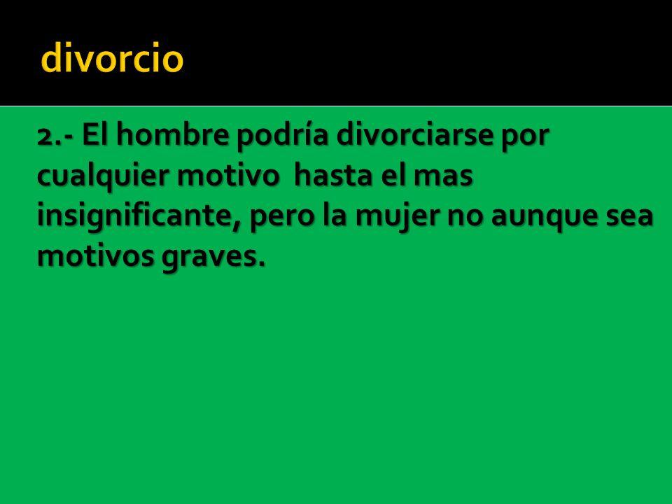 2.- El hombre podría divorciarse por cualquier motivo hasta el mas insignificante, pero la mujer no aunque sea motivos graves.