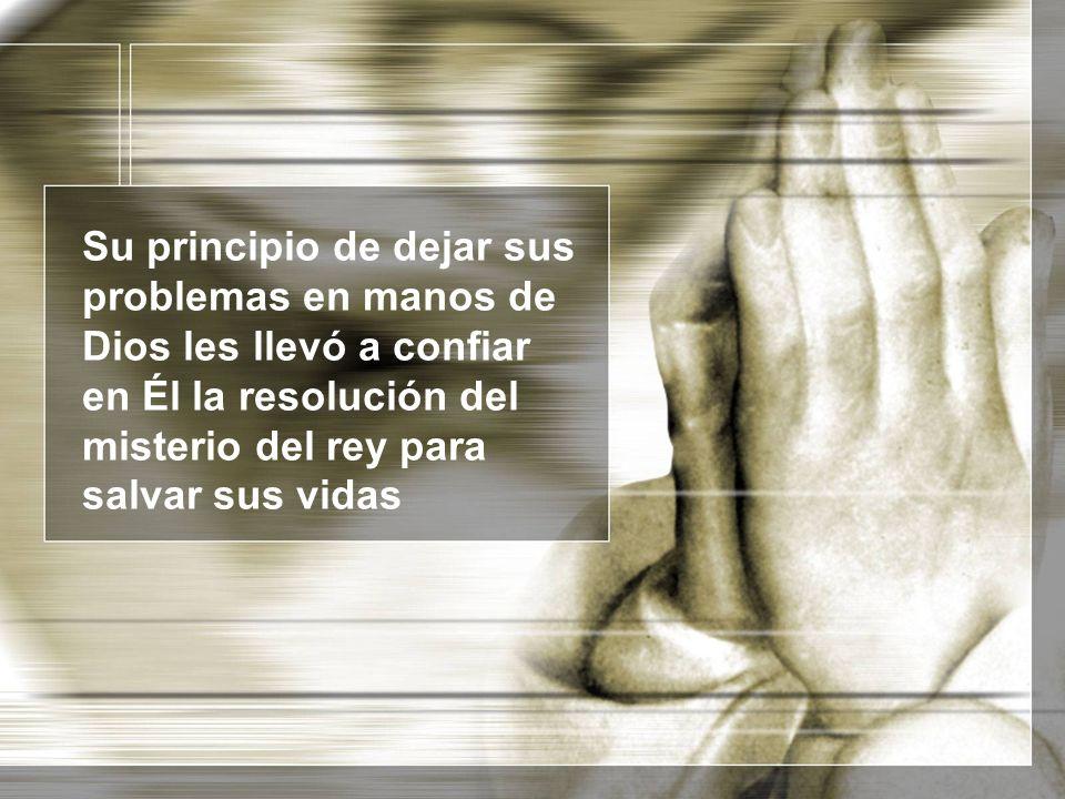 Su principio de dejar sus problemas en manos de Dios les llevó a confiar en Él la resolución del misterio del rey para salvar sus vidas