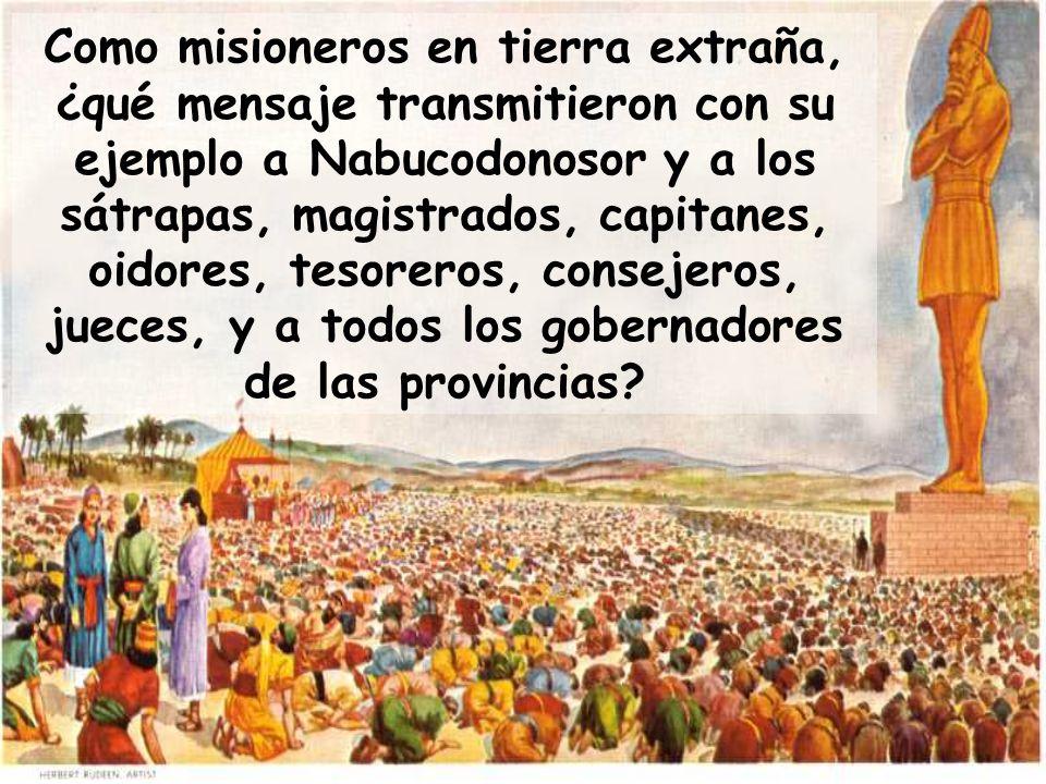 Como misioneros en tierra extraña, ¿qué mensaje transmitieron con su ejemplo a Nabucodonosor y a los sátrapas, magistrados, capitanes, oidores, tesore