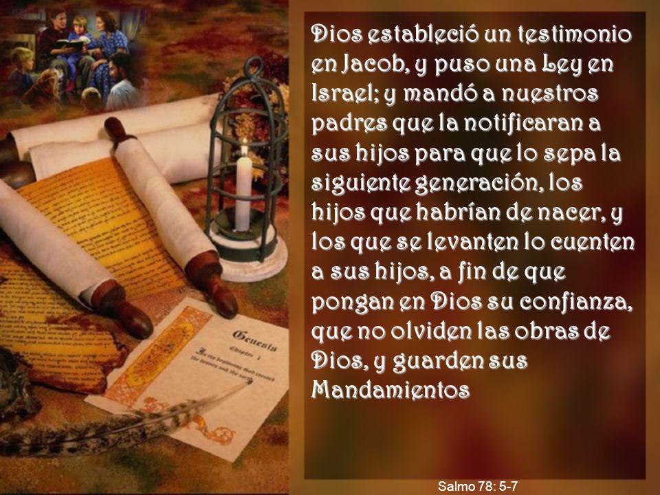 Dios estableció un testimonio en Jacob, y puso una Ley en Israel; y mandó a nuestros padres que la notificaran a sus hijos para que lo sepa la siguien