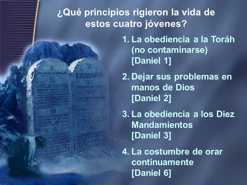 1.La obediencia a la Toráh (no contaminarse) [Daniel 1] 2.Dejar sus problemas en manos de Dios [Daniel 2] 3.La obediencia a los Diez Mandamientos [Dan