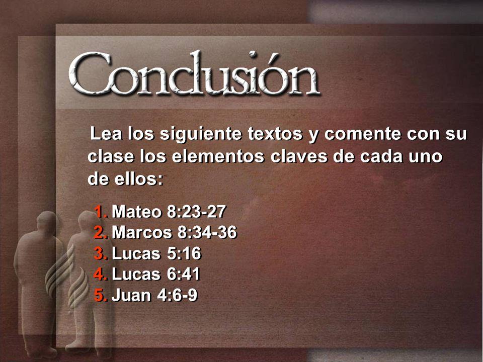 Lea los siguiente textos y comente con su clase los elementos claves de cada uno de ellos: 1.Mateo 8:23-27 2.Marcos 8:34-36 3.Lucas 5:16 4.Lucas 6:41