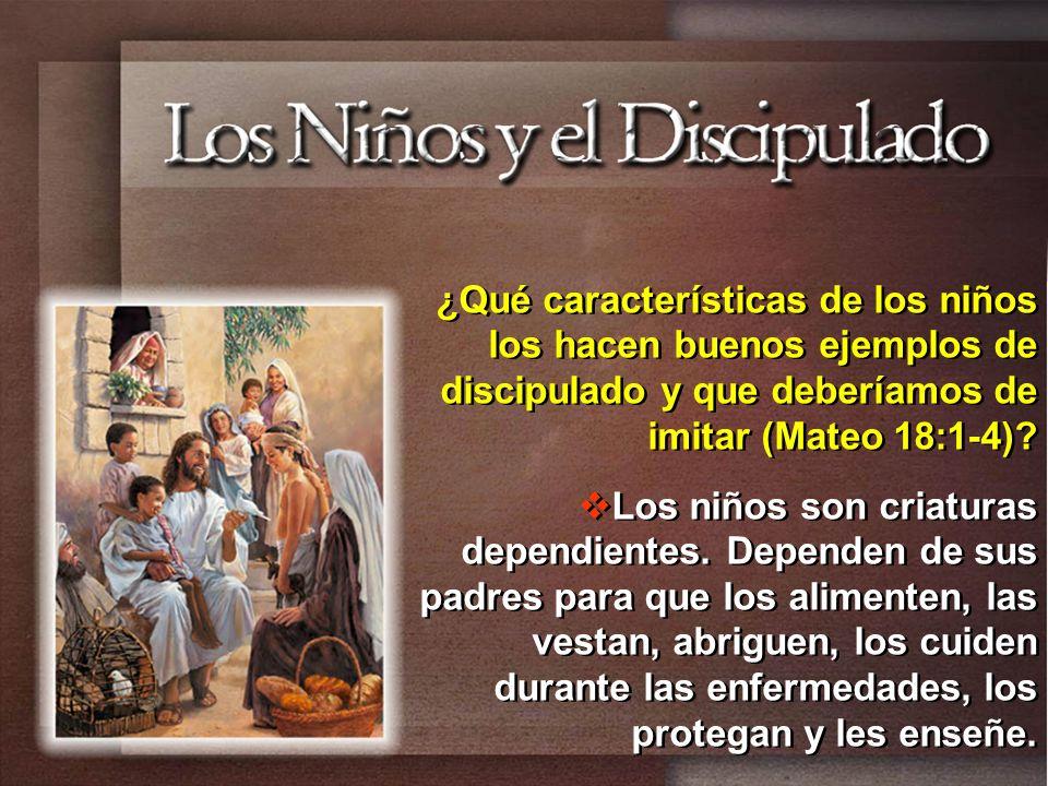 ¿Qué características de los niños los hacen buenos ejemplos de discipulado y que deberíamos de imitar (Mateo 18:1-4)? Los niños son criaturas dependie
