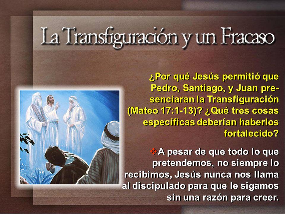 ¿Por qué Jesús permitió que Pedro, Santiago, y Juan pre- senciaran la Transfiguración (Mateo 17:1-13)? ¿Qué tres cosas específicas deberían haberlos f