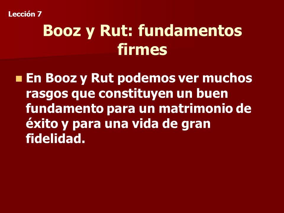 Booz y Rut: fundamentos firmes En Booz y Rut podemos ver muchos rasgos que constituyen un buen fundamento para un matrimonio de éxito y para una vida de gran fidelidad.