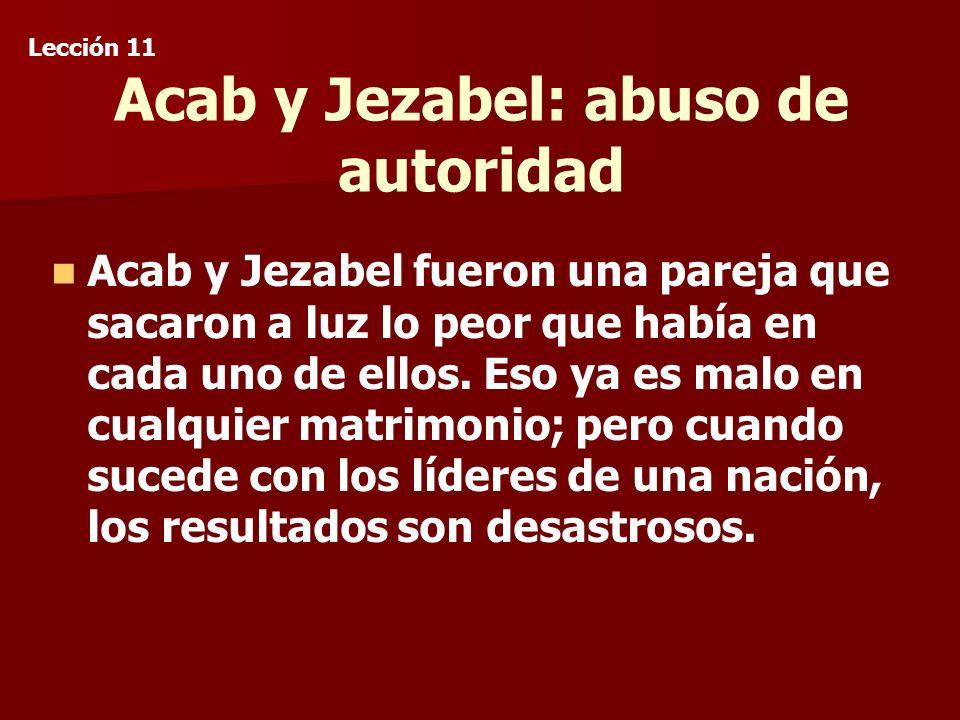 Acab y Jezabel: abuso de autoridad Acab y Jezabel fueron una pareja que sacaron a luz lo peor que había en cada uno de ellos.