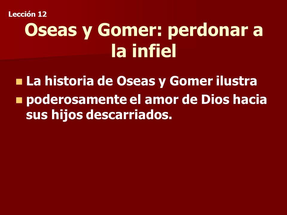 Oseas y Gomer: perdonar a la infiel La historia de Oseas y Gomer ilustra poderosamente el amor de Dios hacia sus hijos descarriados.