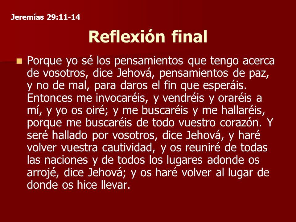 Reflexión final Porque yo sé los pensamientos que tengo acerca de vosotros, dice Jehová, pensamientos de paz, y no de mal, para daros el fin que esperáis.