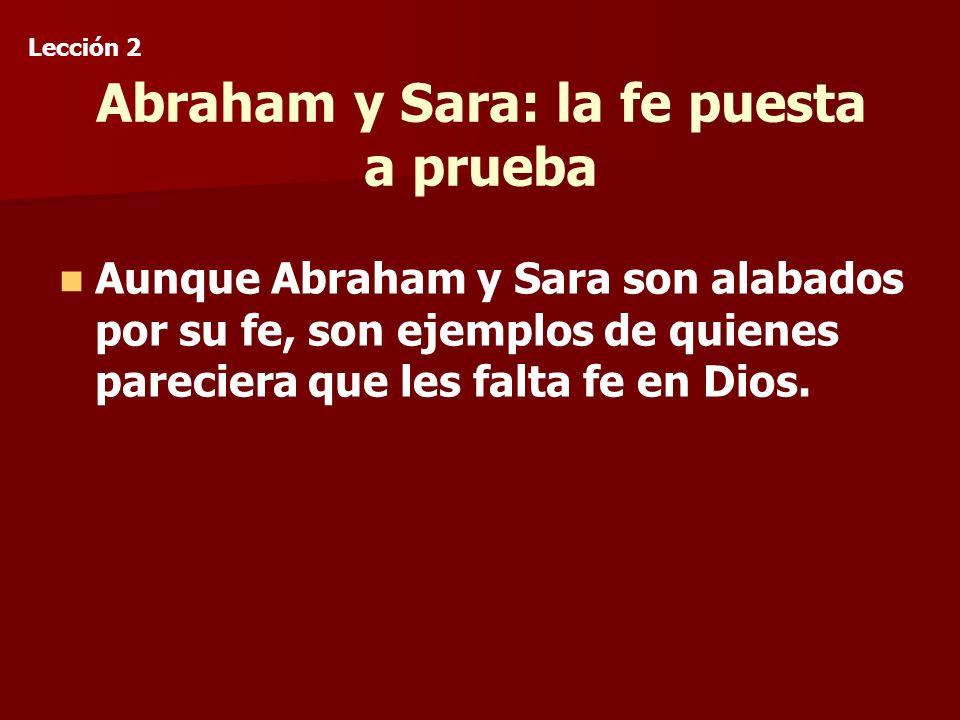 Abraham y Sara: la fe puesta a prueba Aunque Abraham y Sara son alabados por su fe, son ejemplos de quienes pareciera que les falta fe en Dios.