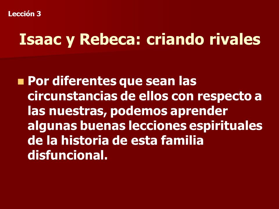 Isaac y Rebeca: criando rivales Por diferentes que sean las circunstancias de ellos con respecto a las nuestras, podemos aprender algunas buenas lecciones espirituales de la historia de esta familia disfuncional.