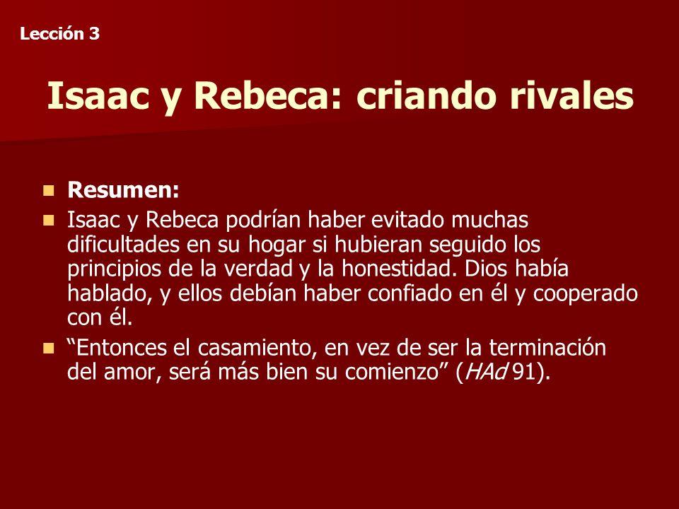 Isaac y Rebeca: criando rivales Resumen: Isaac y Rebeca podrían haber evitado muchas dificultades en su hogar si hubieran seguido los principios de la verdad y la honestidad.