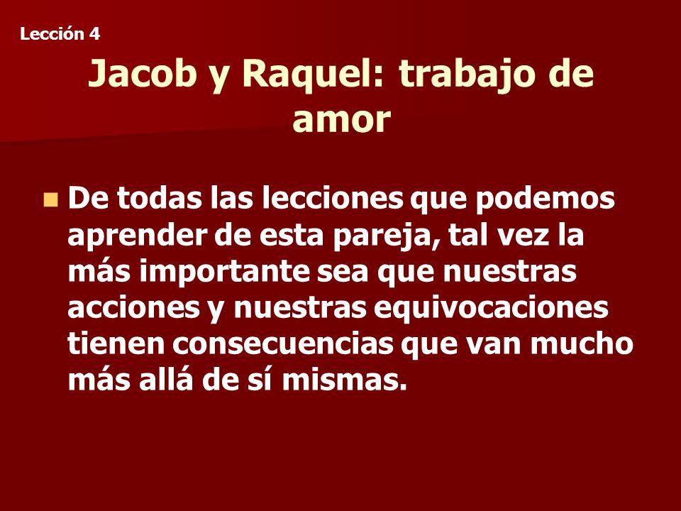 Jacob y Raquel: trabajo de amor De todas las lecciones que podemos aprender de esta pareja, tal vez la más importante sea que nuestras acciones y nuestras equivocaciones tienen consecuencias que van mucho más allá de sí mismas.