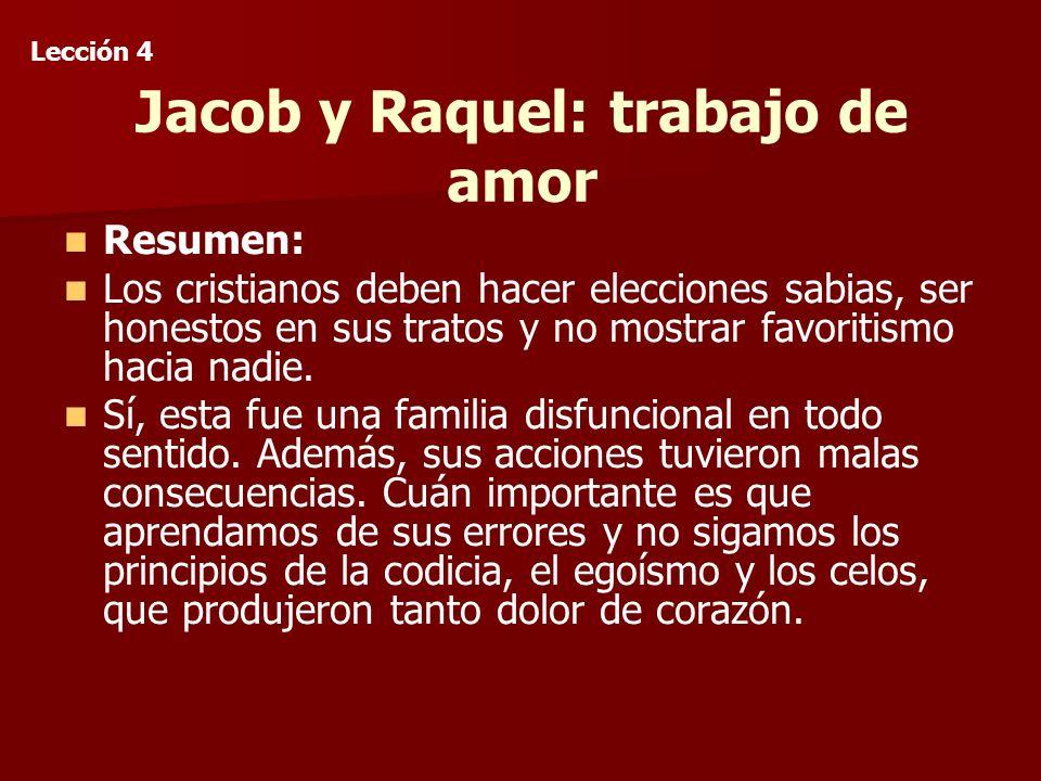 Jacob y Raquel: trabajo de amor Resumen: Los cristianos deben hacer elecciones sabias, ser honestos en sus tratos y no mostrar favoritismo hacia nadie.