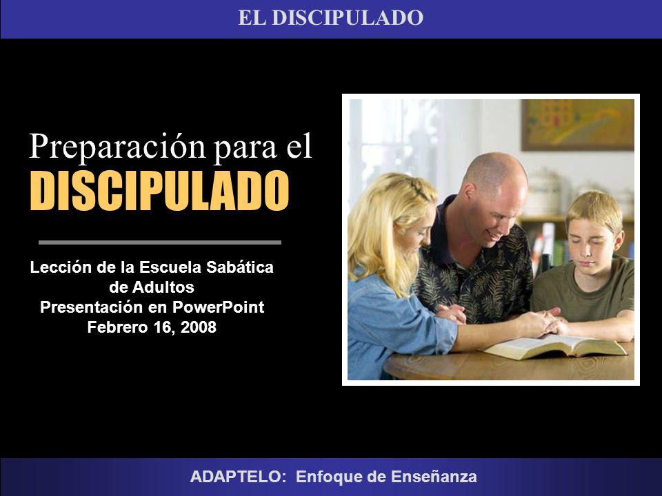 EL DISCIPULADO Lección de la Escuela Sabática de Adultos Presentación en PowerPoint Febrero 16, 2008 ADAPTELO: Enfoque de Enseñanza Preparación para e