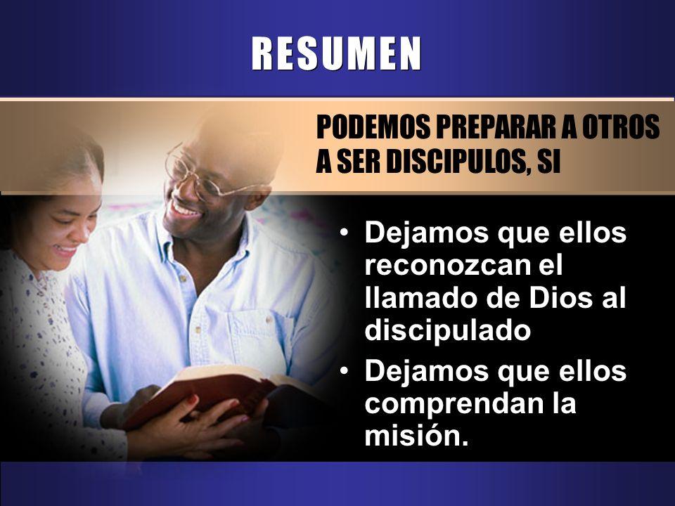 RESUMEN PODEMOS PREPARAR A OTROS A SER DISCIPULOS, SI Dejamos que ellos reconozcan el llamado de Dios al discipulado Dejamos que ellos comprendan la m