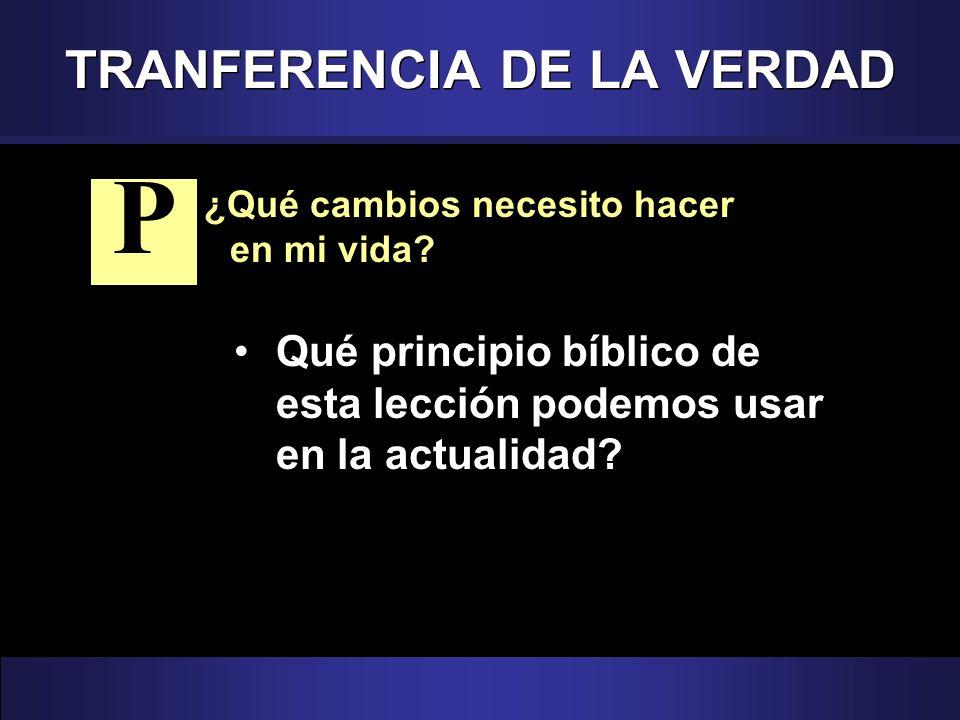 TRANFERENCIA DE LA VERDAD ¿Qué cambios necesito hacer en mi vida? Qué principio bíblico de esta lección podemos usar en la actualidad? P