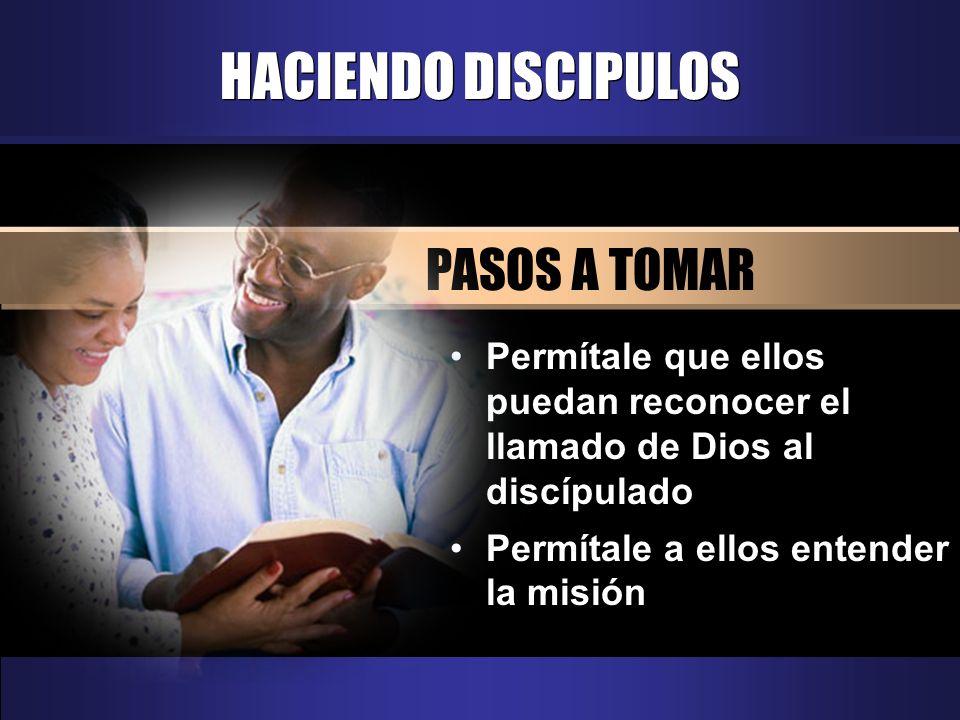 HACIENDO DISCIPULOS PASOS A TOMAR Permítale que ellos puedan reconocer el llamado de Dios al discípulado Permítale a ellos entender la misión
