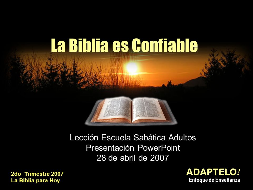 La Biblia es Confiable Lección Escuela Sabática Adultos Presentación PowerPoint 28 de abril de 2007 ADAPTELO ! Enfoque de Enseñanza 2do Trimestre 2007