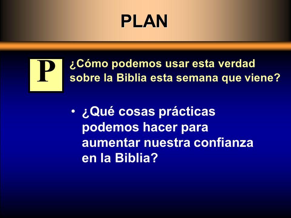 PLAN ¿Cómo podemos usar esta verdad sobre la Biblia esta semana que viene? ¿Qué cosas prácticas podemos hacer para aumentar nuestra confianza en la Bi