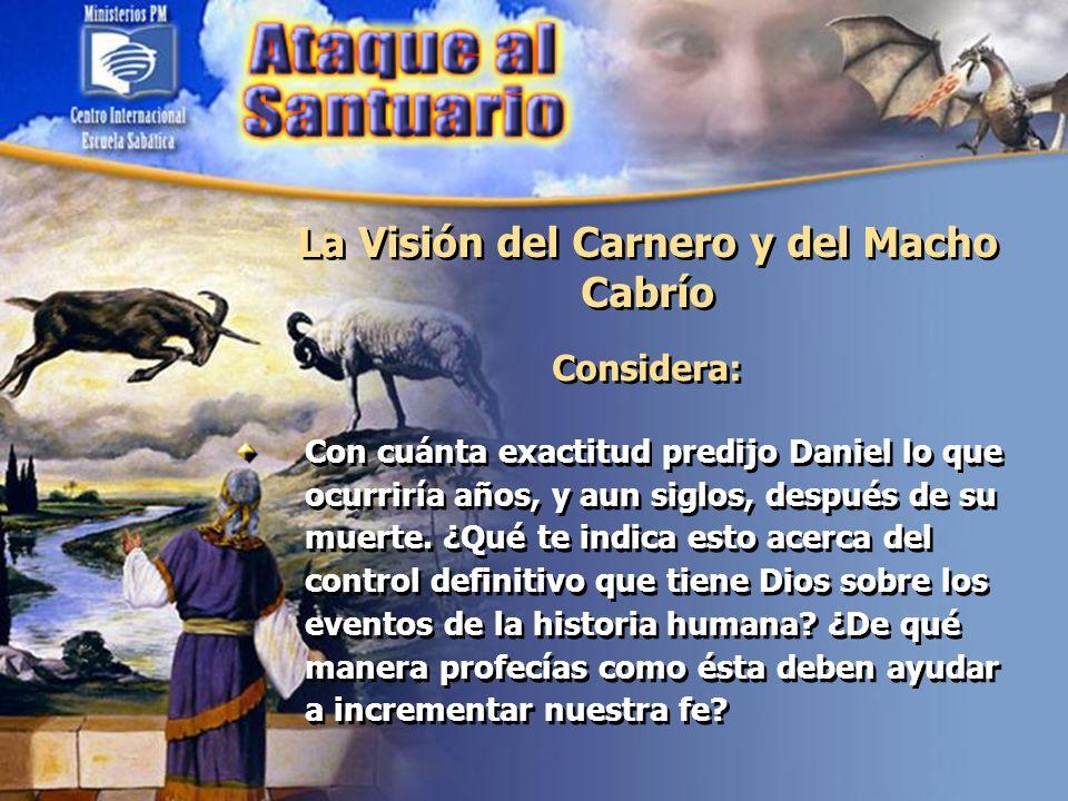 La Visión del Carnero y del Macho Cabrío Considera: Con cuánta exactitud predijo Daniel lo que ocurriría años, y aun siglos, después de su muerte. ¿Qu
