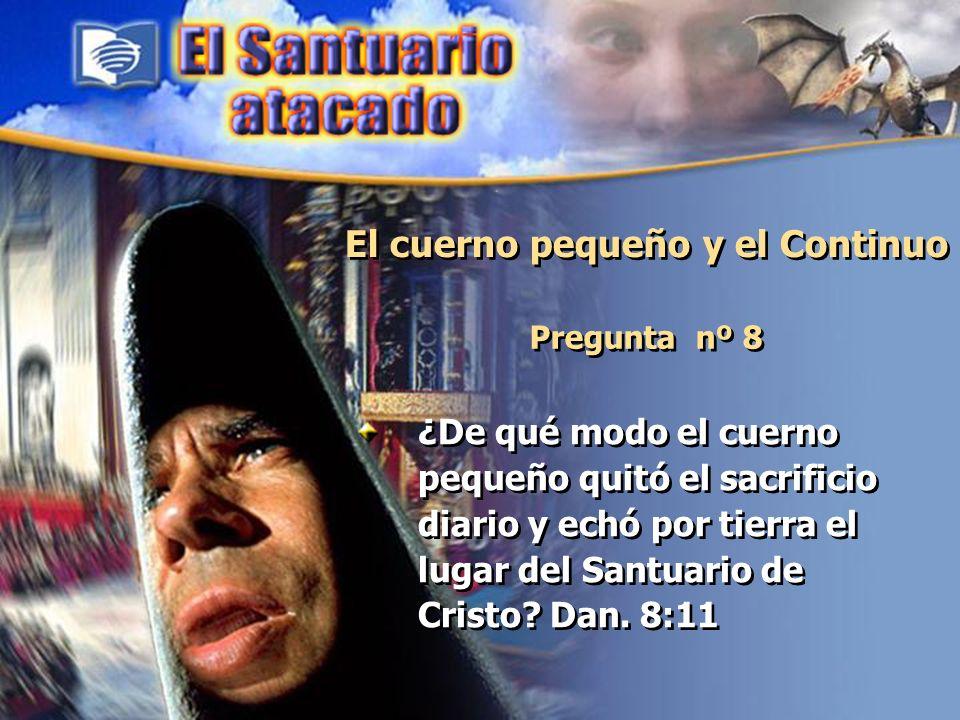 El cuerno pequeño y el Continuo Pregunta nº 8 ¿De qué modo el cuerno pequeño quitó el sacrificio diario y echó por tierra el lugar del Santuario de Cr