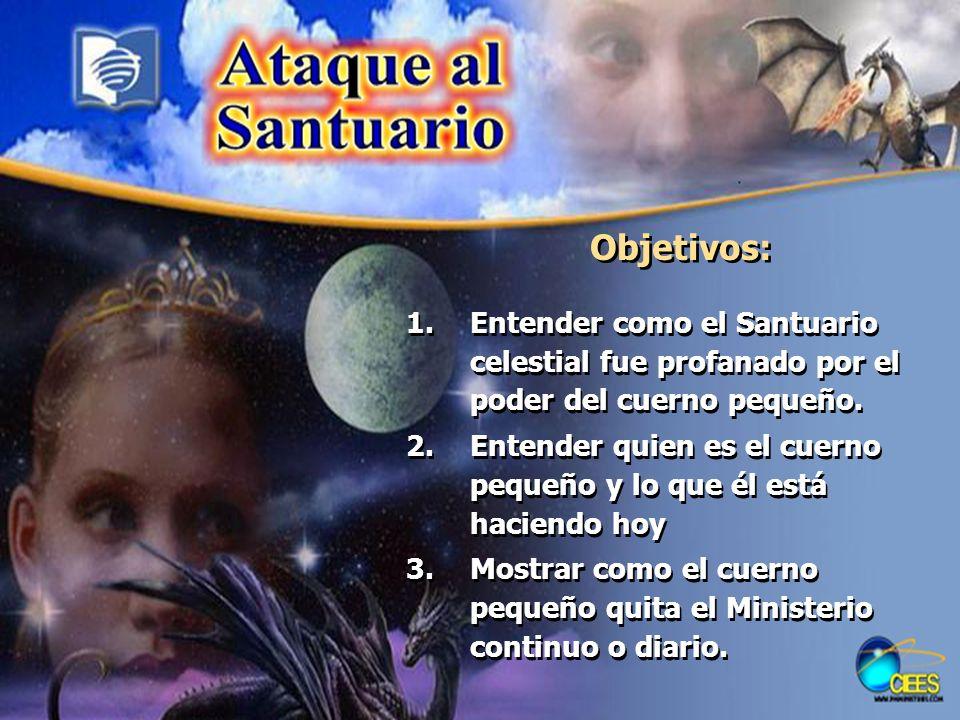Objetivos: 1.Entender como el Santuario celestial fue profanado por el poder del cuerno pequeño. 2.Entender quien es el cuerno pequeño y lo que él est