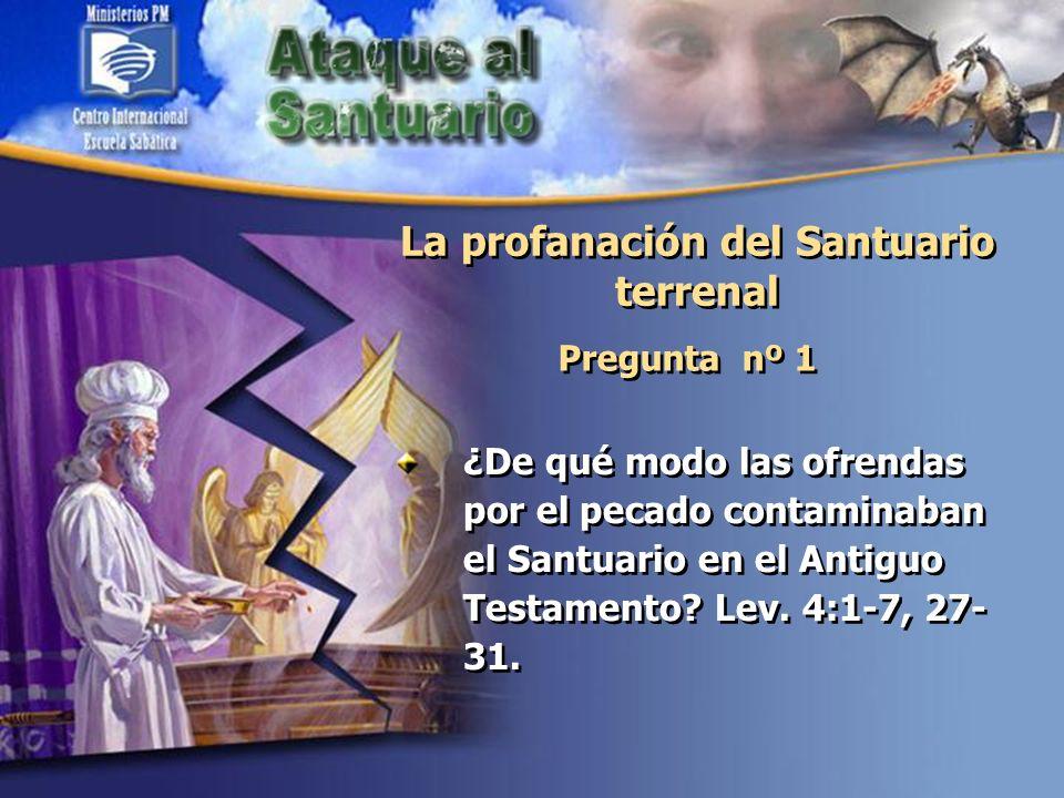 La profanación del Santuario terrenal Pregunta nº 1 ¿De qué modo las ofrendas por el pecado contaminaban el Santuario en el Antiguo Testamento? Lev. 4