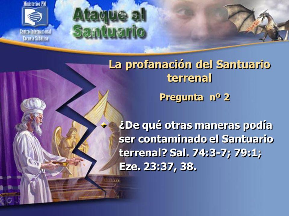 La profanación del Santuario terrenal Pregunta nº 2 ¿De qué otras maneras podía ser contaminado el Santuario terrenal? Sal. 74:3-7; 79:1; Eze. 23:37,