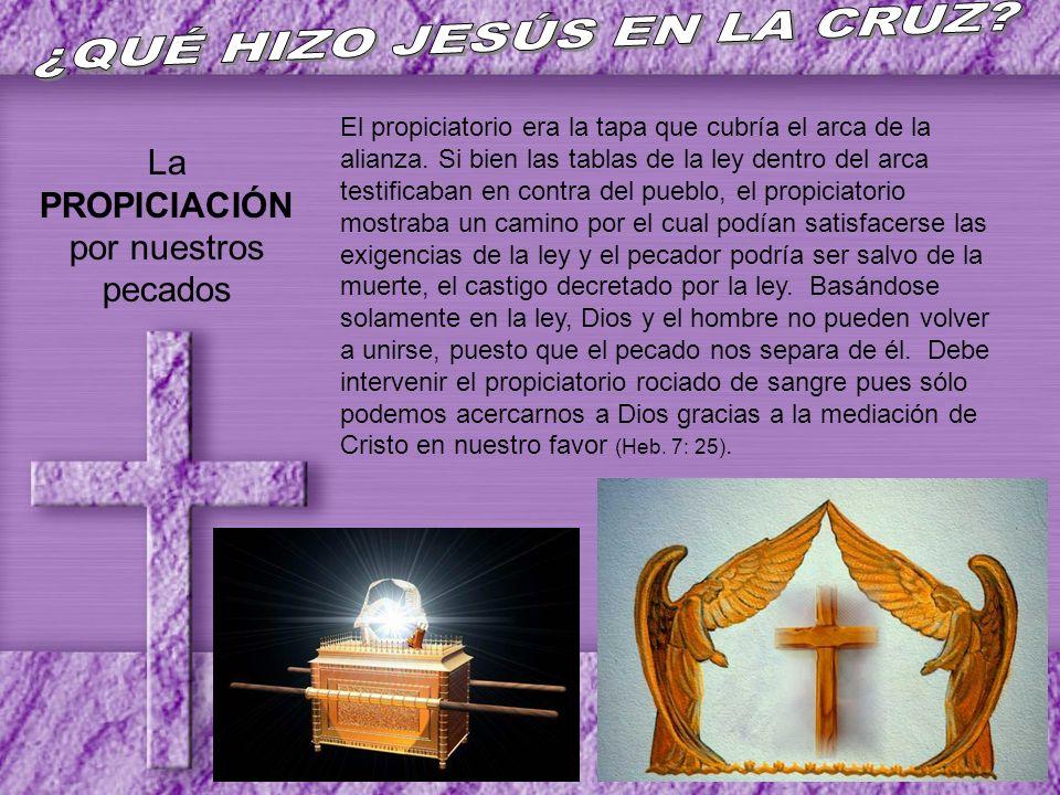 La PROPICIACIÓN por nuestros pecados El propiciatorio era la tapa que cubría el arca de la alianza. Si bien las tablas de la ley dentro del arca testi