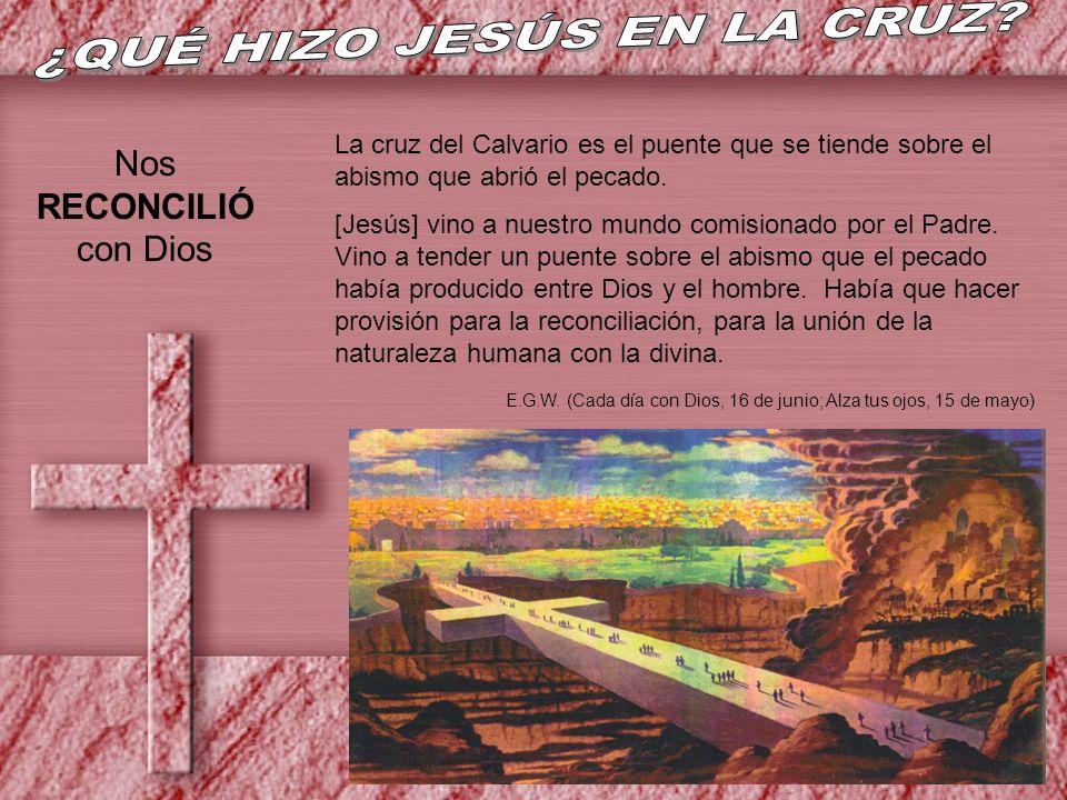Nos RECONCILIÓ con Dios La cruz del Calvario es el puente que se tiende sobre el abismo que abrió el pecado. [Jesús] vino a nuestro mundo comisionado