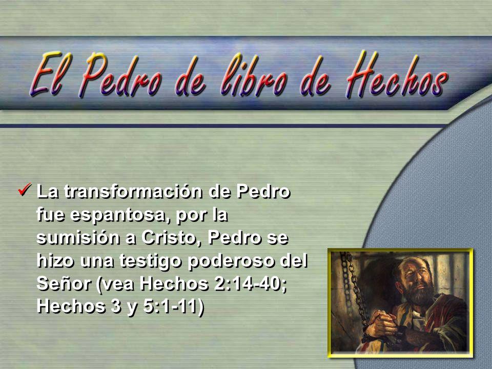 La transformación de Pedro fue espantosa, por la sumisión a Cristo, Pedro se hizo una testigo poderoso del Señor (vea Hechos 2:14-40; Hechos 3 y 5:1-11)