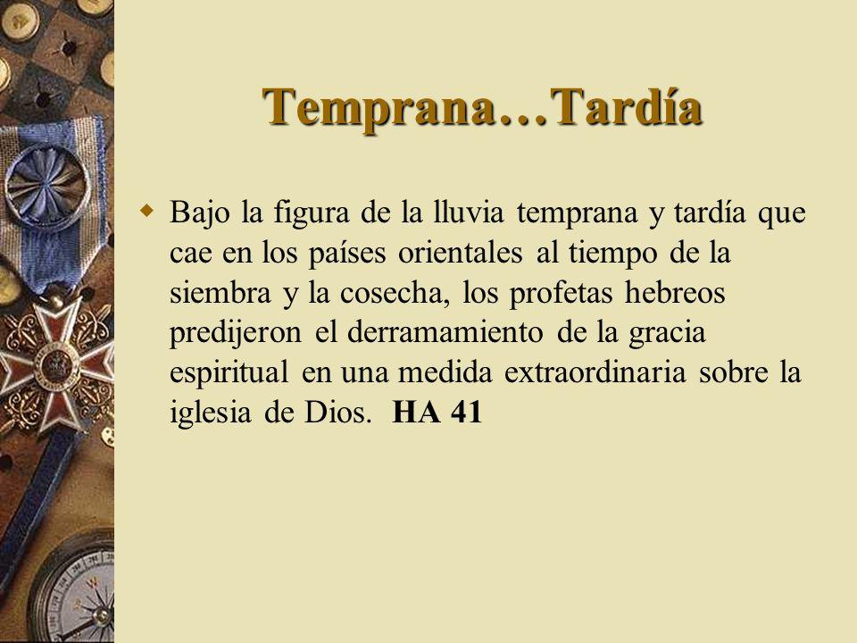 Temprana…Tardía Bajo la figura de la lluvia temprana y tardía que cae en los países orientales al tiempo de la siembra y la cosecha, los profetas hebr